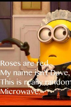 Roses are red, my name isn't Dave, this is really random, microwave!! You've gotta love minion related humour!!