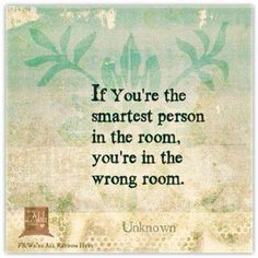 If you're the smartest person in the room...