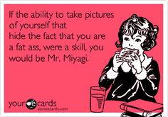 If the ability to take pictures of yourself that hide the fact that you are a fat ass, were a skill, you would be Mr. Miyagi.