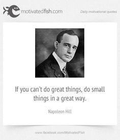If you can't do great things, do small things in a great way. (Napoleon Hill)