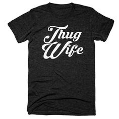 Thug Wife Tee --- Super Soft Premium Vintage Feel T-Shirt Cool T Shirts, Funny Shirts, Tshirt Photography, Shirt Pins, Funny Graphic Tees, Wife Quotes, My Style, Weegee, Mens Tops