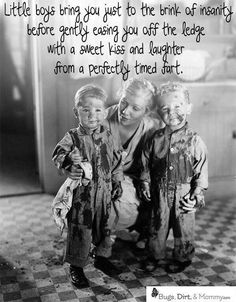 Little boys bring you just to the brink of insanity before gently easing you off the ledge with a sweet kiss and laughter from a perfectly timed fart. Pretty much Mommy Quotes, Son Quotes, Funny Quotes, Qoutes, Nephew Quotes, Life Quotes, Grandma Quotes, Brother Quotes, Baby Quotes