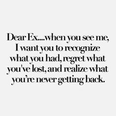 Dear Ex...when you see me, I want you to recognize what you had, regret what you've lost, and realize what you're never getting back.