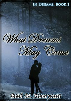 What Dreams May Come: In Dreams, book 1 by Beth M. Honeycutt
