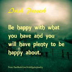 Irish Proverb Be happy with what you have and you will have plenty to be happy about. From https://www.facebook.com/IrishQuotesJewelry