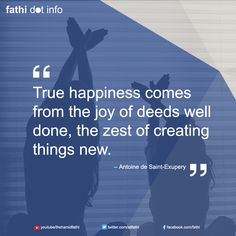 True happiness comes from the joy of deeds well done, the zest of creating things new.