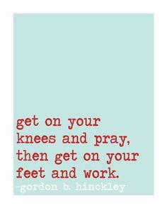Gordon B. Hinckley  Amen... Don't just pray and not work.  Pray, and ask for God to show you the way AS YOU WALK.