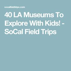 40 LA Museums To Explore With Kids! - SoCal Field Trips