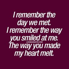 I remember the day we met. I remember the way you smiled at me. The way you made my heart melt. ❤️ Do you still remember? The day that you met your boyfriend or girlfriend? That first time? That first smile. The way he or she made your heart melt. Love Quotes For Her, Best Love Quotes, Love Yourself Quotes, You Make Me Smile Quotes, Can't Wait To See You Quotes, I Still Love You Quotes, First Time Quotes, Meeting You Quotes, Relationship Quotes