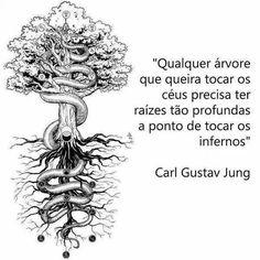 """""""Qualquer árvores que queira tocar os céus precisa ter raízes tão rofundas a ponto de tocar os infernos."""" - Carl Gustav Jung"""
