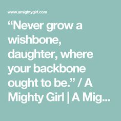 """""""Never grow a wishbone, daughter, where your backbone ought to be."""" / A Mighty Girl 