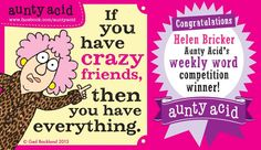 It's that time of week again folks. We have our winner for AUNTY ACID'S WITTY WORD COMPETITION, It was a close call this week as a few of you funny ladies made us chuckle, thank you, BUT the lovely lady who made us freakin' LOL this week is a regular commenter of ours HELEN Bricker , with her comedic comments all week! CONGRATS Helen... Want to win the comp for yourself? It's as simple as commenting on Any of our Aunty A post's and making us LOL.