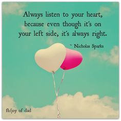 Always listen to your heart because even though it's on your left side, it's always right. - Nicholas Sparks Love this!!