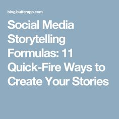 Social Media Storytelling Formulas: 11 Quick-Fire Ways to Create Your Stories