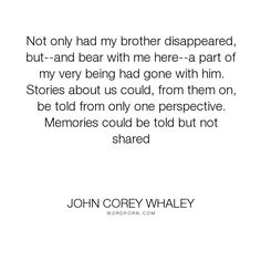 """John Corey Whaley - """"Not only had my brother disappeared, but--and bear with me here--a part of my very..."""". death, sisters, loss, family, grief, death-of-a-loved-one, siblings, brothers"""