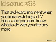 That awkward moment when you finish watching a TV series and you don't know what to do with your life any more.
