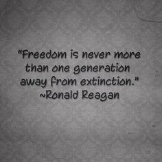 """""""Freedom is Never More Than One Generation Away From Extinction"""" -Ronald Reagan."""