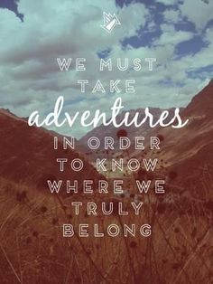 """""""We must take adventures in order to learn where we truly belong"""""""