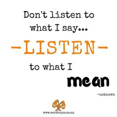 Listening is a craft that we learn. This takes time and lots of practiceA sincere listener constantly tries to understand and experience what is going on for the other person Listening is not simply hearing, but is how we decode meaning from what is being said. You probably already role model good listening in your home. A loving adult genuinely listening to a child sends a clear message of love and acceptance.