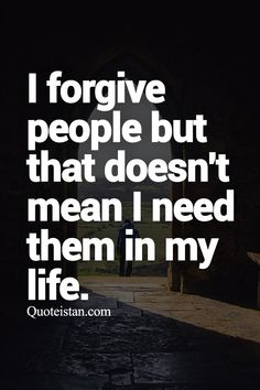 I forgive people but that doesn't mean I need them in my life.