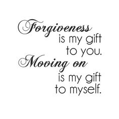 Moving on....actually forgiveness is also a gift you give yourself.