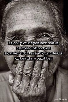 If only our eyes saw souls instead of bodies, how very different our ideals of  beauty would be.