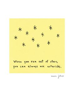 if you run out of stars, you can always use asterisks - Signed Print - Marc Johns Words Quotes, Wise Words, Sayings, Make Me Happy, Make Me Smile, Typography Quotes, Sign Printing, Cool Posters, Mellow Yellow