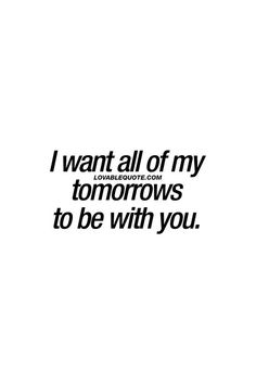 I want all of my tomorrows to be with you. | Love Quotes | Inspirational Quotes | Relationship Quotes | Love and Friendship | #lovequotes #relationships #quotes #friendship | www.mandys.co.il