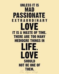 """True! Why would you settle for something that's """"just alright"""" when you can have something indescribably passionate and wonderful?"""