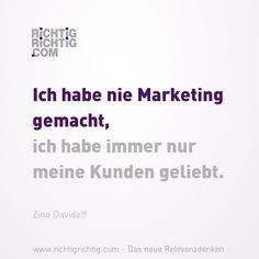 Ich habe nie Marketing gemacht, ich habe immer nur meine Kunden geliebt. (Zino Davidoff) www.richtigrichtig.com