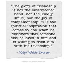 The glory of friendship is not the outstretched hand, nor the kindly smile, nor the joy of companionship; it is the spiritual inspiration that comes to one when he discovers that someone else believes in him and is willing to trust him with his friendship.