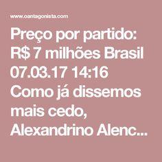 """Preço por partido: R$ 7 milhões    Brasil 07.03.17 14:16  Como já dissemos mais cedo, Alexandrino Alencar confirmou ao ministro Herman Benjamin, do TSE, que a Odebrecht comprou apoio do PROS, PCdoB e do PRB para a chapa Dilma-Temer, em 2014.    O Estadão detalha agora que o valor da """"compra"""" de cada legenda foi de R$ 7 milhões.    Total da compra: R$ 21 milhões."""