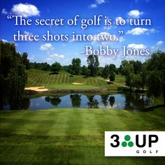 """The secret of golf is to turn three shots into two."" ~Bobby Jones"