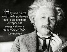 Hay una fuerza motriz más poderosa que la electricidad, el vapor o la energía atómica; es la voluntad. - Albert Einstein