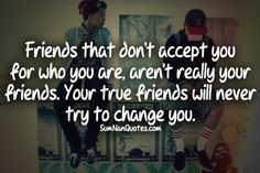 Friends that don't accept you for who you are, are't really your friends. your true Friends will never try to change you .