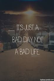 It's just a bad day not a bad life - Phrase Great Quotes, Inspiring Quotes, Quotes To Live By, Me Quotes, Motivational Quotes, Bad Day Quotes, Famous Quotes, Funny Quotes, Yoga Quotes