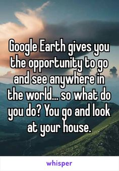 Google Earth gives you the opportunity to go and see anywhere in the world… so what do you do? You go and look at your house.