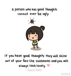 I love this quote and truly believe that good thoughts make lovely people. Art by Chibird. Quote by Roald Dahl! Positive Vibes, Positive Quotes, Motivational Quotes, Inspirational Quotes, Cute Quotes, Great Quotes, Ugly Quotes, Happy Quotes, Chibird
