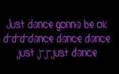 Lady Gaga Just Dance Lyrics.......just dance, gonna be ok...d-d-dance dance dance-just j-j-just spin that record Babe'  >click to Dance>