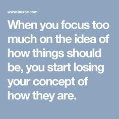 When you focus too much on the idea of how things should be, you start losing your concept of how they are.