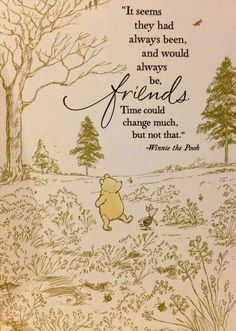 It seems they had always been and would always be friends. Time could change much, but not that - Winnie the Pooh