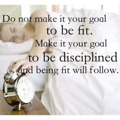 Make your goal to be disciplined and being fit will follow.