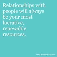 Relationships with people will always be your most lucrative, renewable resources.