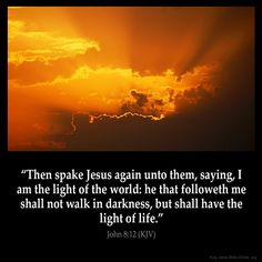 John 8:12  Then spake Jesus again unto them saying I am the light of the world: he that followeth me shall not walk in darkness but shall have the light of life.  John 8:12 (KJV)  #Bible #KJV #KingJamesBible #quotes  from King James Version Bible (KJV Bible) http://ift.tt/1U7tzcD  Filed under: Bible Verse Pic Tagged: Bible Bible Verse Bible Verse Image Bible Verse Pic Bible Verse Picture Daily Bible Verse Image John 8:12 King James Bible King James Version KJV KJV Bible KJV Bible Verse Pic…
