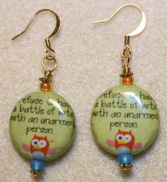 "Handcrafted by Teal Palmetto, LLC. These earrings are adorable AND funny...real conversation pieces!  Pale green decoupaged beads, each sporting a tiny, colorful owl, read, ""I refuse to have a battle of wits with an unarmed person.""  These beads are accented with gold-tone metal and orange and blue glass seed beads.  The pair has gold-tone fish hook ear wires. Price: $12"