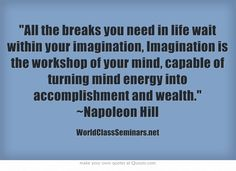 All the breaks you need in life wait within your imagination, Imagination is the workshop of your mind, capable of turning mind energy into accomplishment and wealth. ~Napoleon Hill http://worldclassseminars.net/