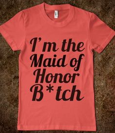 I'm the Maid of Honor B*tch! - haha! Kayla will want this!!