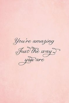 You're amazing. Just the way you are.