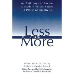 Less Is More: The Art of Voluntary Poverty : An Anthology of Ancient and Modern Voices Raised in Praise of Simplicity