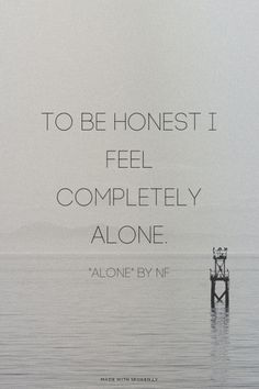Alone - NF. He is the only artist with a rap that makes me cry, cringe, relate to, and understand completely. If I could ever put my past into words, NF's lyrics would be those words.